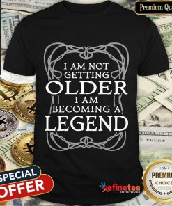 I Am Not Getting Older Becoming Legend Shirt
