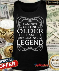 I Am Not Getting Older Becoming Legend Tank Top