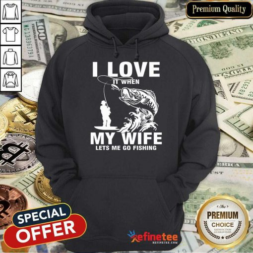 I Love My Wife When She Lets Me Go Fishing Hoodie