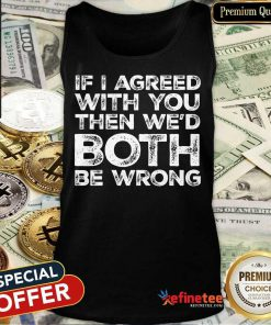 If I Agreed We'd Both Be Wrong Tank Top