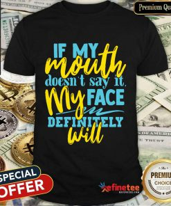If My Mouth Don't Say It My Face Definitely Will Shirt