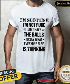 I'm Scottish I'm Not Rude The Balls Shirt