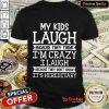 My Kids Laugh I'm Crazy I Laugh Shirt