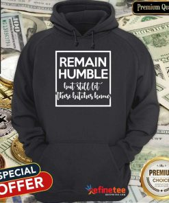 Remain Humble But Still Let These Know Hoodie