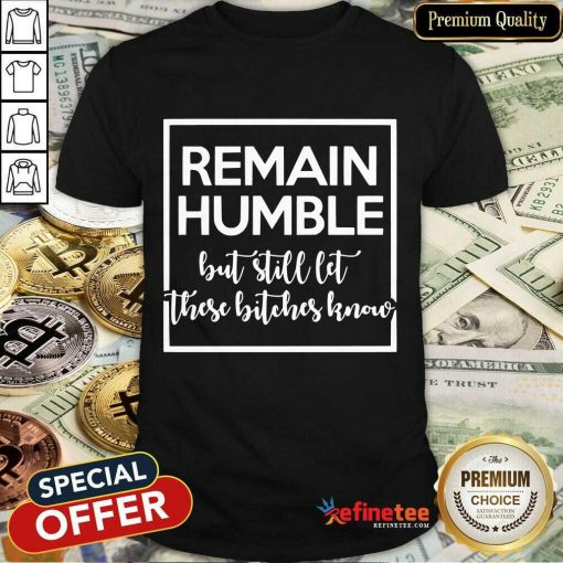 Remain Humble But Still Let These Know Shirt