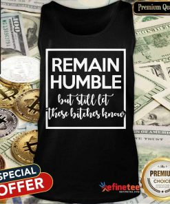 Remain Humble But Still Let These Know Tank Top