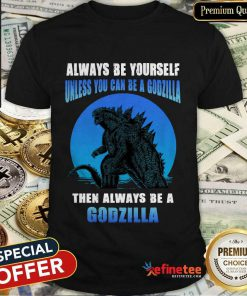 Unless You Can Be A Godzilla Shirt