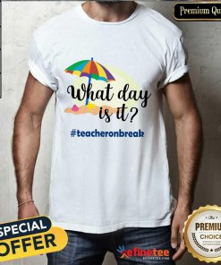 What Day Is It Teacher On Break Shirt
