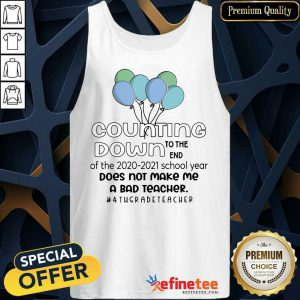 Counting Down To The End Of The 2020 2021 School Year Does Not Make Me A Bad Teacher 4Th Grade Teacher Tank Top