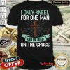 Hot I Only Kneel For One Man And He Died On The Cross Shirt