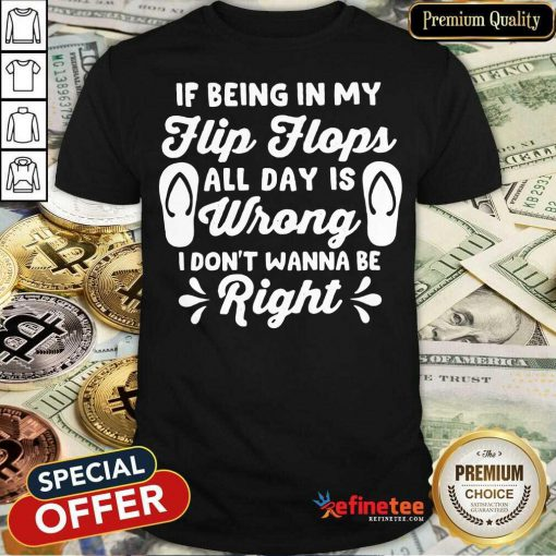 If Being In My Flip Flops All Day Is Wrong I Don't Wanna Be Right Shirt