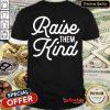 Nice Raise Them Kind Shirt