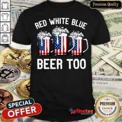 Red White Blue And Beer Too 4th Of July Shirt