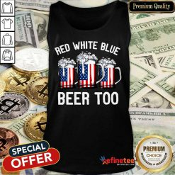 Red White Blue And Beer Too 4th Of July Tank Top
