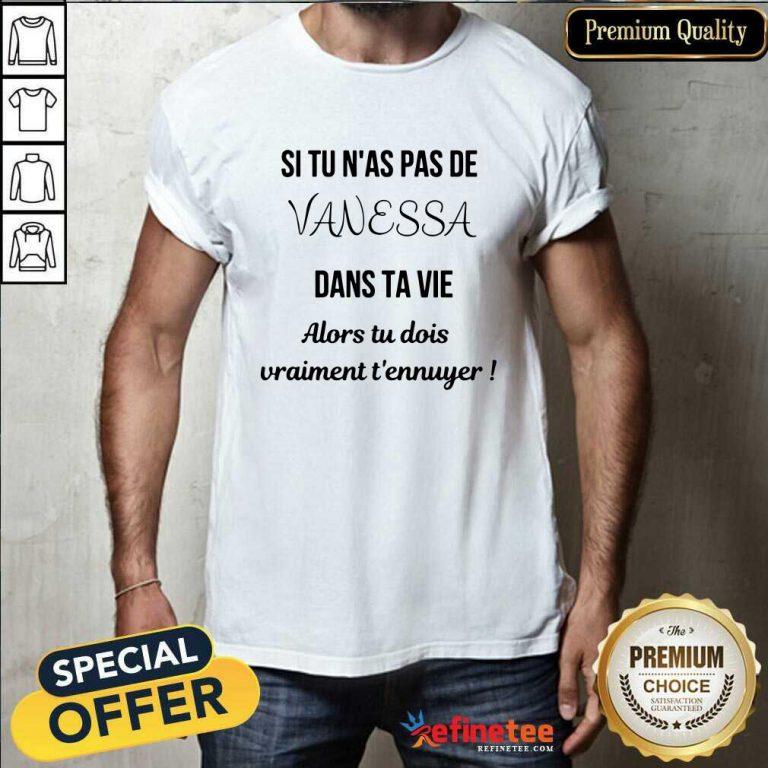 Si Tu N'as Pas De Vanessa Dans Ta Vie Alors Tu Dois Vraimant T'ennuyer Shirt