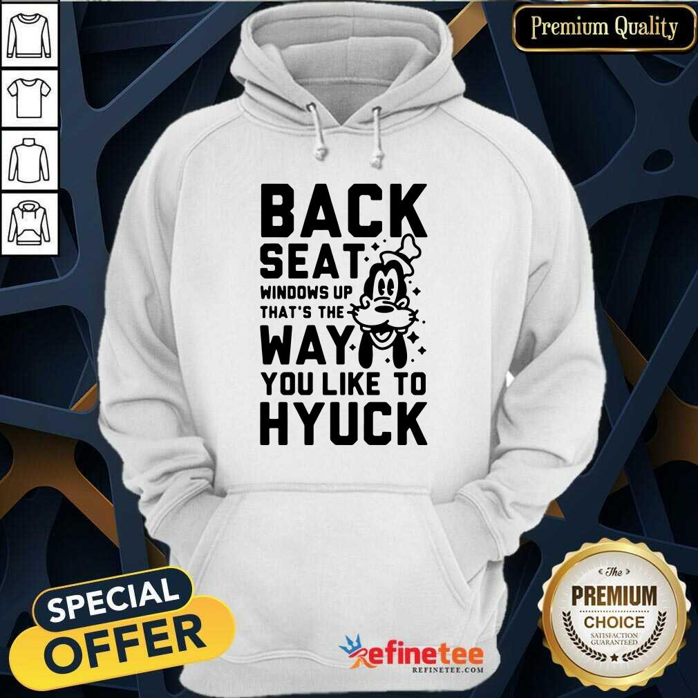 Back Seat Windows Up That's The Way You Like To Hyuck Hoodie