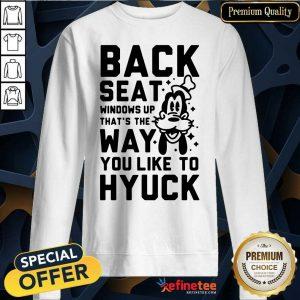 Back Seat Windows Up That's The Way You Like To Hyuck Sweatshirt