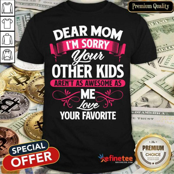 Hot Dear Mom I'm Sorry Your Other Kids Aren't As Awesome As Me Love Your Favorite Shirt