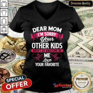 Hot Dear Mom I'm Sorry Your Other Kids Aren't As Awesome As Me Love Your Favorite V-neck