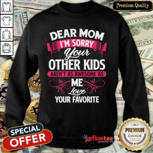 Hot Dear Mom I'm Sorry Your Other Kids Aren't As Awesome As Me Love Your Favorite Sweatshirt