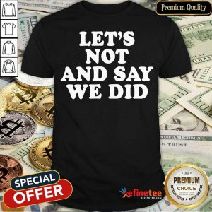 Hot Let's Not And Say We Did Shirt
