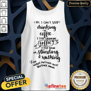 Oh I Can't Stop Drinking Coffee I Stop Doing Standing And Walking Tank Top