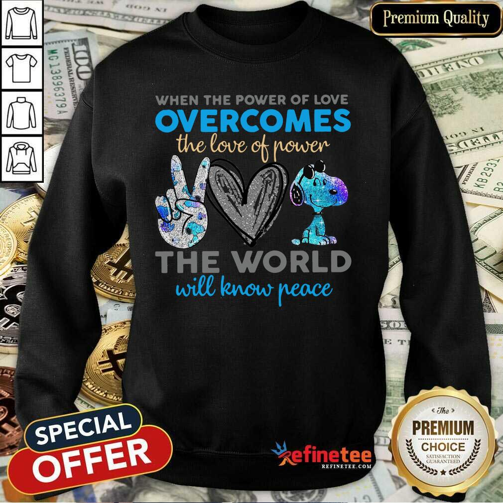 Peace Love Snoopy When The Power Of Love Overcomes The Love Of Power The World Will Know Peace Sweatshirt